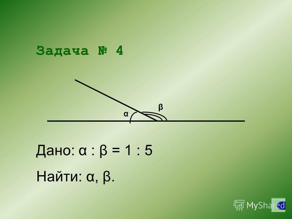 Задача 4 α β Дано: α : β = 1 : 5 Найти: α, β.