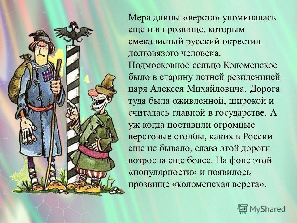 Мера длины «верста» упоминалась еще и в прозвище, которым смекалистый русский окрестил долговязого человека. Подмосковное сельцо Коломенское было в старину летней резиденцией царя Алексея Михайловича. Дорога туда была оживленной, широкой и считалась