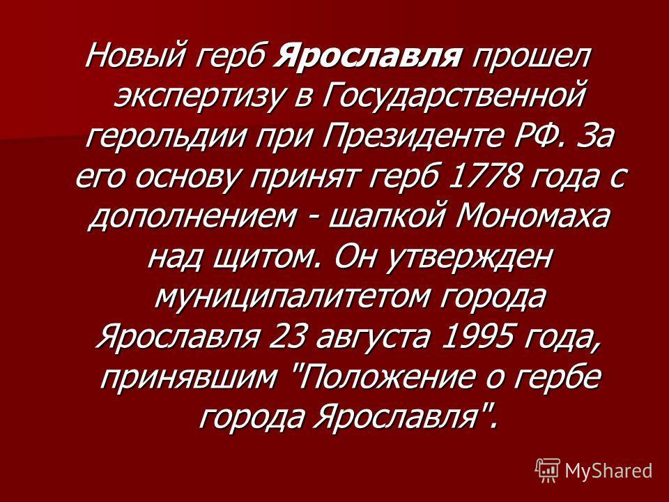 Новый герб Ярославля прошел экспертизу в Государственной герольдии при Президенте РФ. За его основу принят герб 1778 года с дополнением - шапкой Мономаха над щитом. Он утвержден муниципалитетом города Ярославля 23 августа 1995 года, принявшим