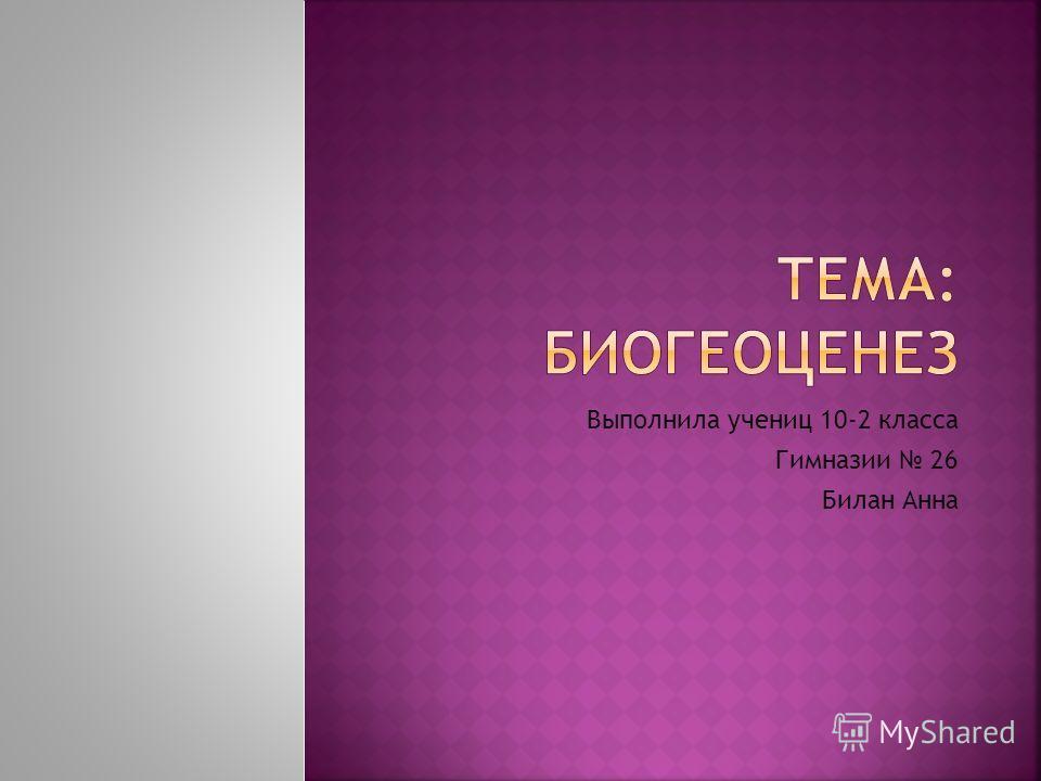 Выполнила учениц 10-2 класса Гимназии 26 Билан Анна