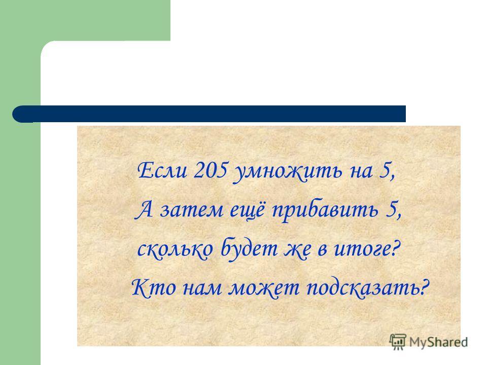 Если 205 умножить на 5, А затем ещё прибавить 5, сколько будет же в итоге? Кто нам может подсказать?