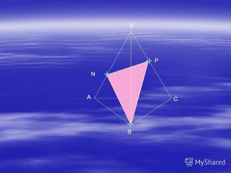 Дано:ABCD- тетраэдр, N ADC, P ADC. Построить сечение данного тетраэдра через точки N, P, B. ЭЭ