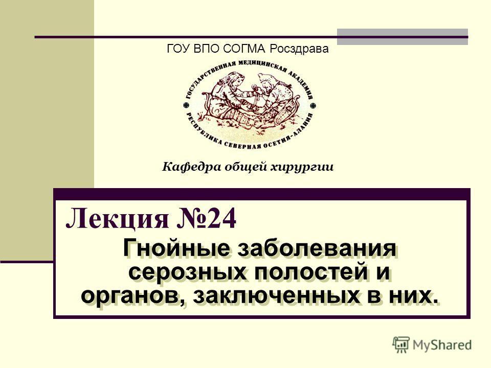 Лекция 24 Гнойные заболевания серозных полостей и органов, заключенных в них. ГОУ ВПО СОГМА Росздрава Кафедра общей хирургии