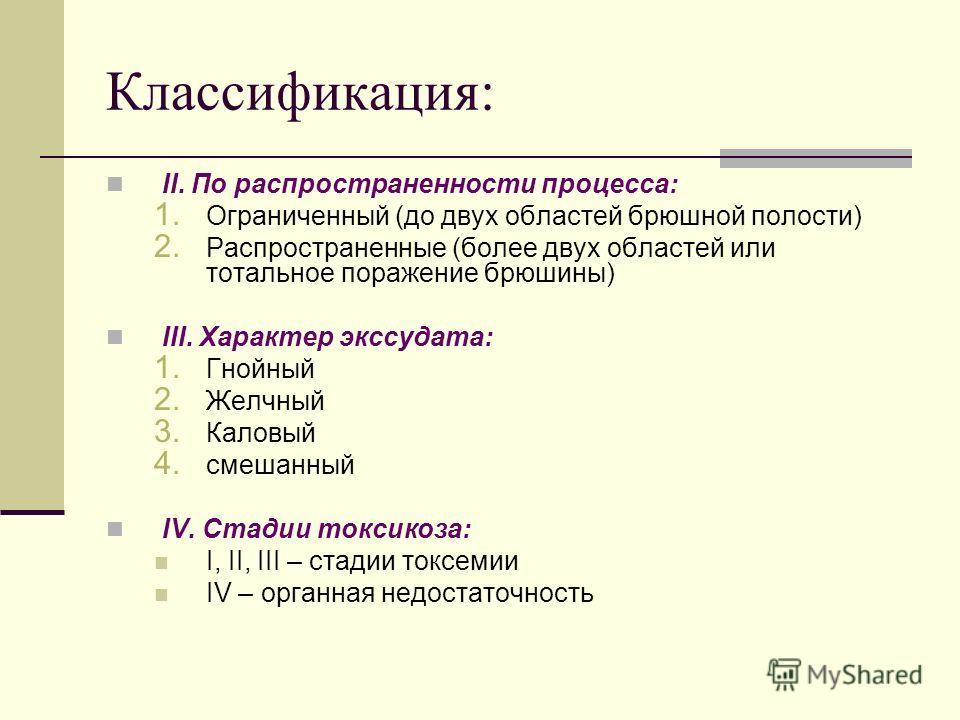 Классификация: II. По распространенности процесса: 1. Ограниченный (до двух областей брюшной полости) 2. Распространенные (более двух областей или тотальное поражение брюшины) III. Характер экссудата: 1. Гнойный 2. Желчный 3. Каловый 4. смешанный IV.
