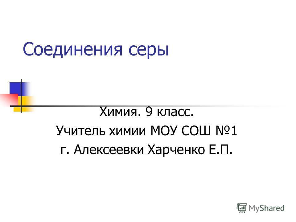 Соединения серы Химия. 9 класс. Учитель химии МОУ СОШ 1 г. Алексеевки Харченко Е.П.