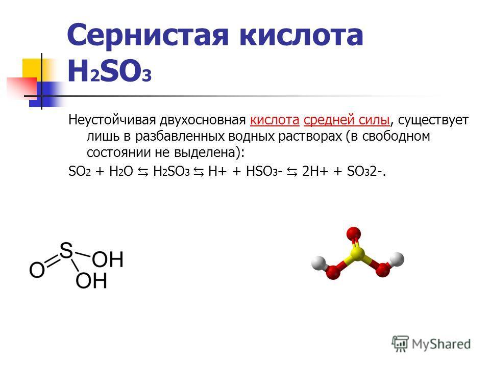 Сернистая кислота H 2 SO 3 Неустойчивая двухосновная кислота средней силы, существует лишь в разбавленных водных растворах (в свободном состоянии не выделена):кислотасредней силы SO 2 + H 2 O H 2 SO 3 H+ + HSO 3 - 2H+ + SO 3 2-.