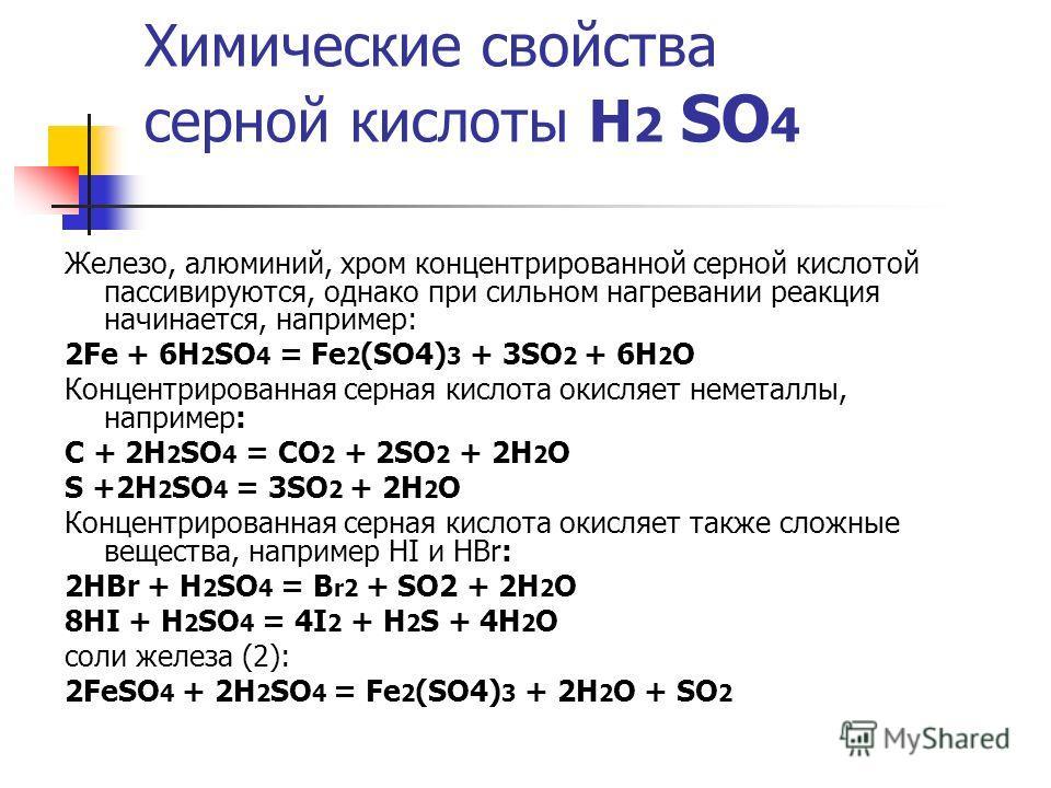Химические свойства серной кислоты Н 2 SO 4 Железо, алюминий, хром концентрированной серной кислотой пассивируются, однако при сильном нагревании реакция начинается, например: 2Fe + 6H 2 SO 4 = Fe 2 (SO4) 3 + 3SO 2 + 6H 2 O Концентрированная серная к