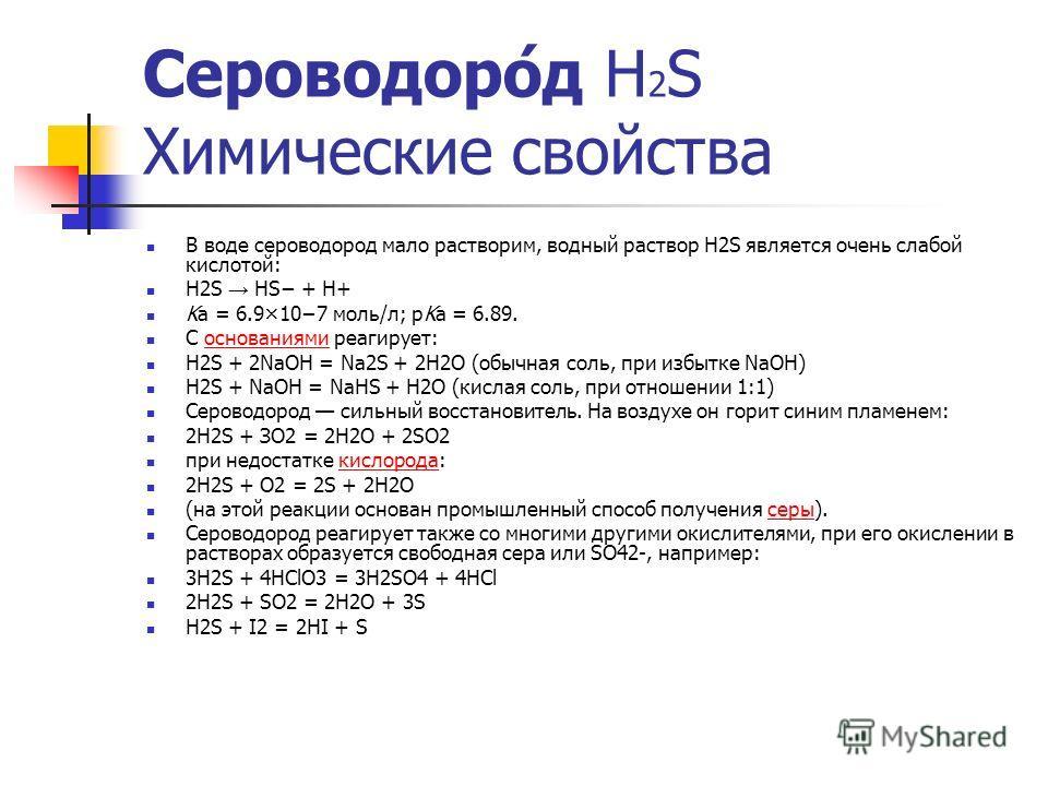 Сероводоро́д Н 2 S Химические свойства В воде сероводород мало растворим, водный раствор H2S является очень слабой кислотой: H2S HS + H+ Ka = 6.9×107 моль/л; pKa = 6.89. С основаниями реагирует:основаниями H2S + 2NaOH = Na2S + 2H2O (обычная соль, при