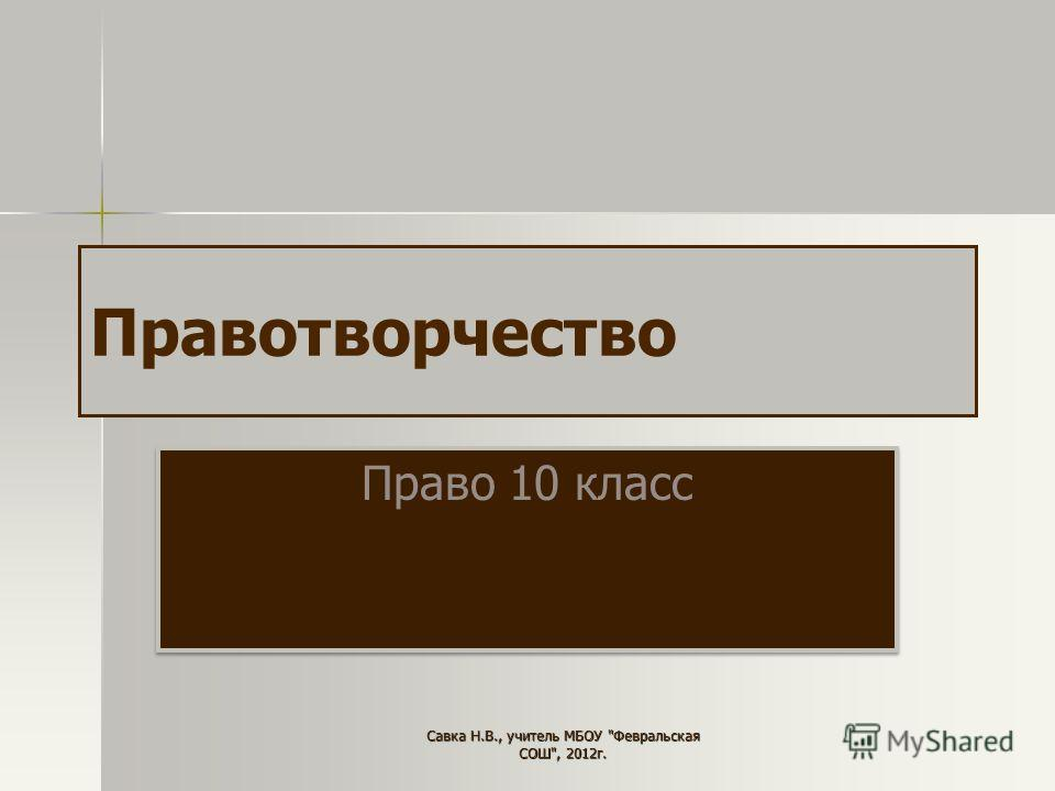 Правотворчество Право 10 класс Савка Н.В., учитель МБОУ Февральская СОШ, 2012г.