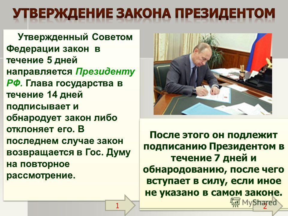 Утвержденный Советом Федерации закон в течение 5 дней направляется Президенту РФ. Глава государства в течение 14 дней подписывает и обнародует закон либо отклоняет его. В последнем случае закон возвращается в Гос. Думу на повторное рассмотрение. При