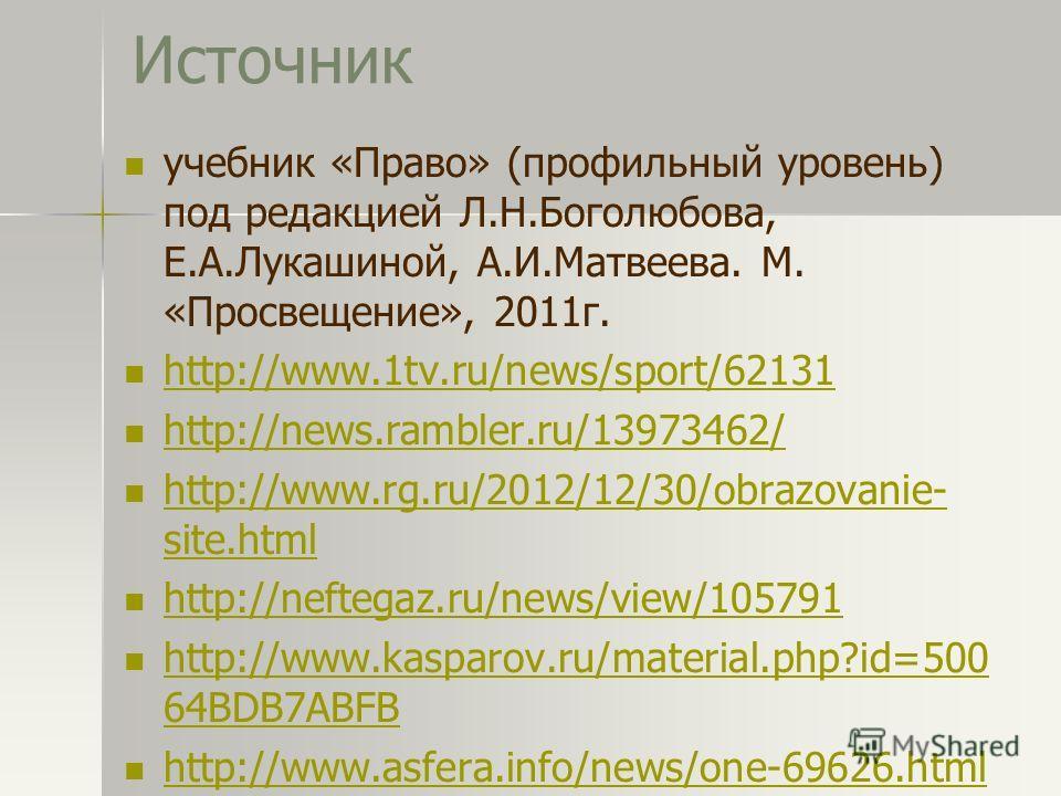 Источник учебник «Право» (профильный уровень) под редакцией Л.Н.Боголюбова, Е.А.Лукашиной, А.И.Матвеева. М. «Просвещение», 2011г. http://www.1tv.ru/news/sport/62131 http://news.rambler.ru/13973462/ http://www.rg.ru/2012/12/30/obrazovanie- site.html h