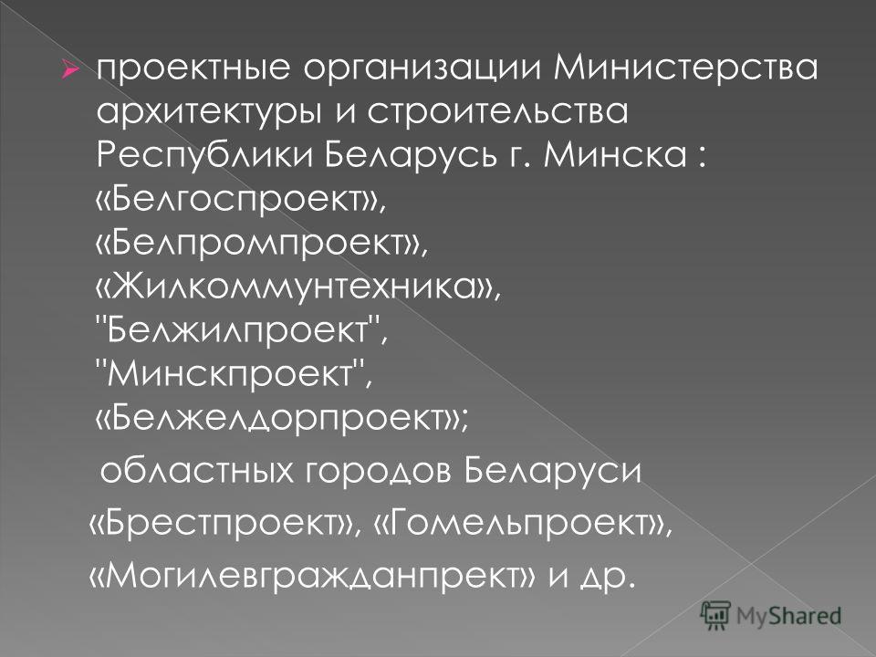 проектные организации Министерства архитектуры и строительства Республики Беларусь г. Минска : «Белгоспроект», «Белпромпроект», «Жилкоммунтехника»,