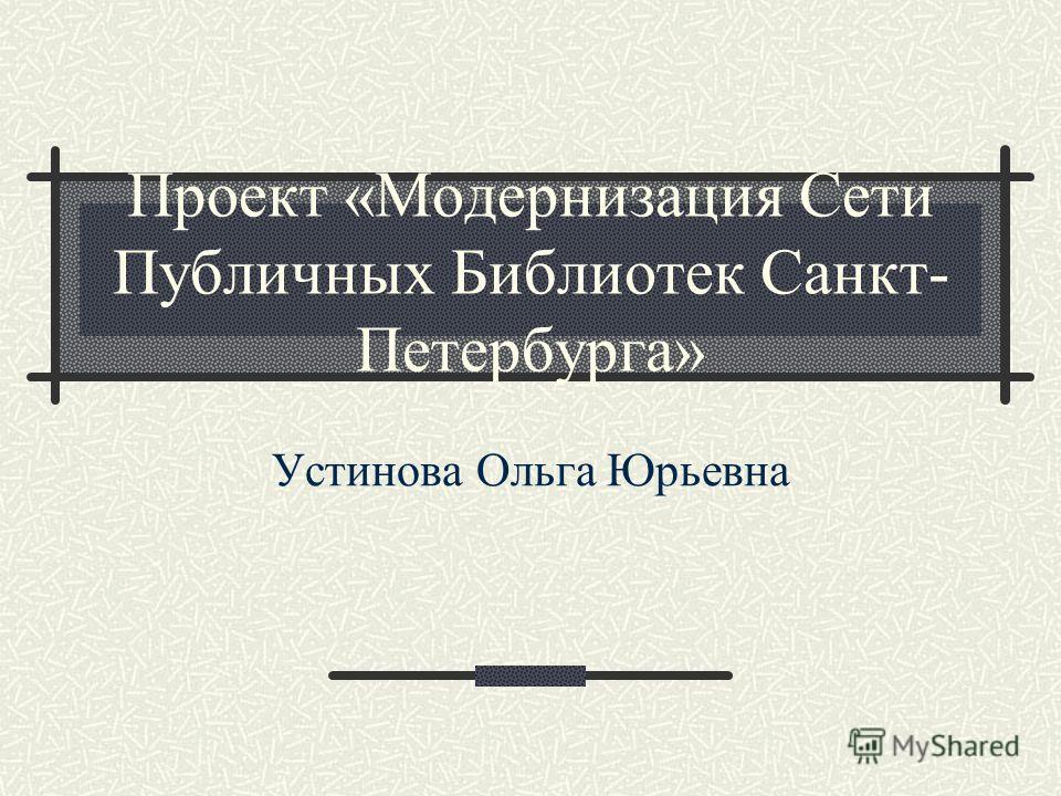 Проект «Модернизация Сети Публичных Библиотек Санкт- Петербурга» Устинова Ольга Юрьевна