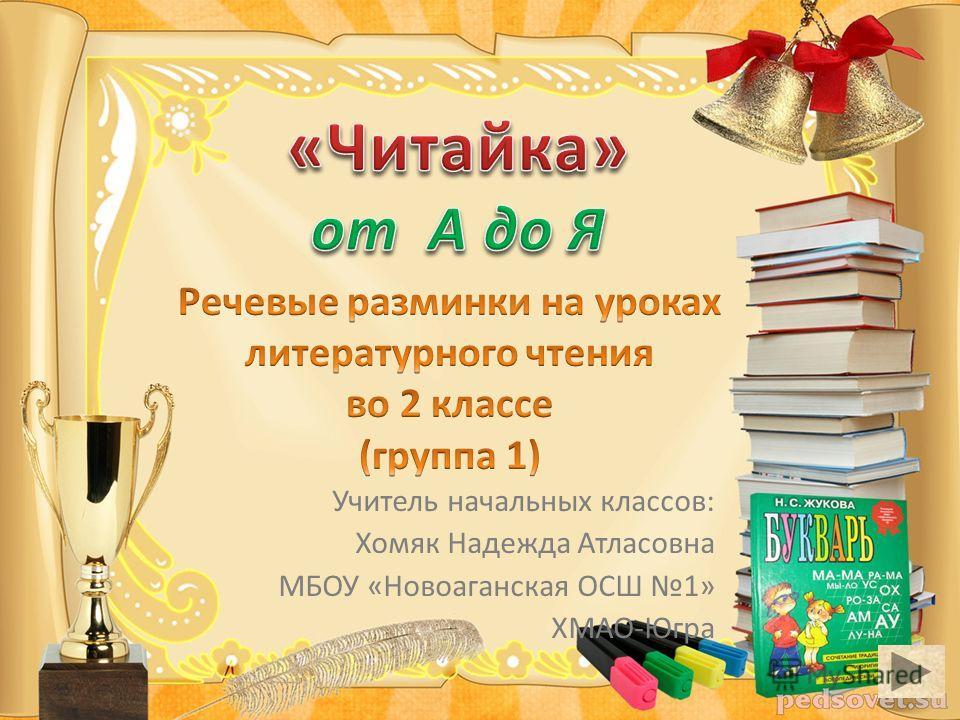 Учитель начальных классов: Хомяк Надежда Атласовна МБОУ «Новоаганская ОСШ 1» ХМАО-Югра
