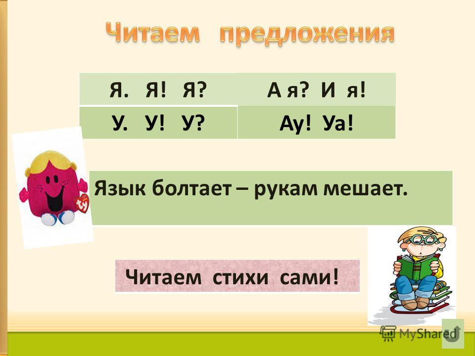 Я. Я! Я?А я? И я! У. У! У?Ау! Уа! Язык болтает – рукам мешает. Читаем стихи сами!