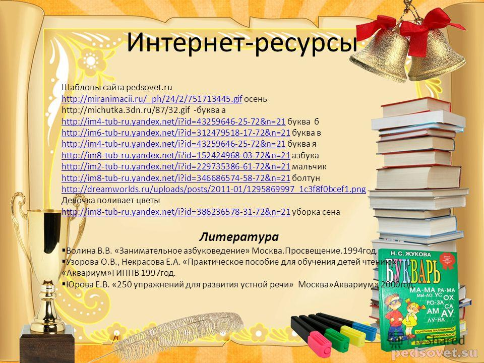 Интернет-ресурсы Шаблоны сайта pedsovet.ru http://miranimacii.ru/_ph/24/2/751713445.gifhttp://miranimacii.ru/_ph/24/2/751713445.gif осень http://michutka.3dn.ru/87/32.gif -буква а http://im4-tub-ru.yandex.net/i?id=43259646-25-72&n=21http://im4-tub-ru