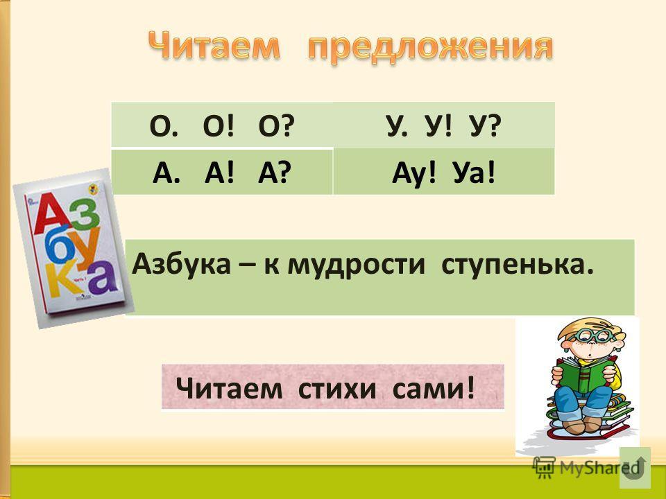 О. О! О?У. У! У? А. А! А?Ау! Уа! Азбука – к мудрости ступенька. Читаем стихи сами!