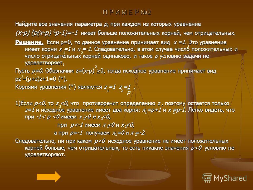П Р И М Е Р 2 Найдите все значения параметра p, при каждом из которых уравнение (x-p) (p(x-p) -p-1)=-1 имеет больше положительных корней, чем отрицательных. Решение. Если p=0, то данное уравнение принимает вид x =1. Это уравнение имеет корни x =1 и x