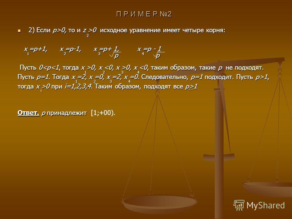 П Р И М Е Р 2 2) Если p>0, то и z >0 исходное уравнение имеет четыре корня: 2) Если p>0, то и z >0 исходное уравнение имеет четыре корня: x =p+1, x =p-1, x =p+ 1, x =p - 1 x =p+1, x =p-1, x =p+ 1, x =p - 1 Пусть 0 0, x 0, x 0, x 0, x 1, тогда x >0 пр