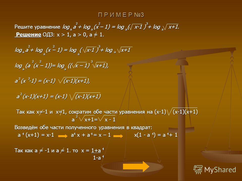 П Р И М Е Р 3 Решите уравнение log a + log (x – 1) = log ( x-1 ) + log x+1. Решение ОДЗ: x > 1, a > 0, a = 1. Решение ОДЗ: x > 1, a > 0, a = 1. log a + log (x – 1) = log ( x-1 ) + log x+1 log (a (x – 1))= log (( x – 1) x+1), a (x -1) = (x-1) (x-1)(x+