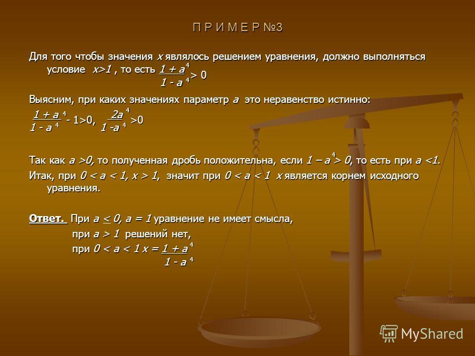 П Р И М Е Р 3 Для того чтобы значения x являлось решением уравнения, должно выполняться условие x>1, то есть 1 + а Выясним, при каких значениях параметр a это неравенство истинно: 1 + a 2a 1 + a 2a Так как a >0, то полученная дробь положительна, если