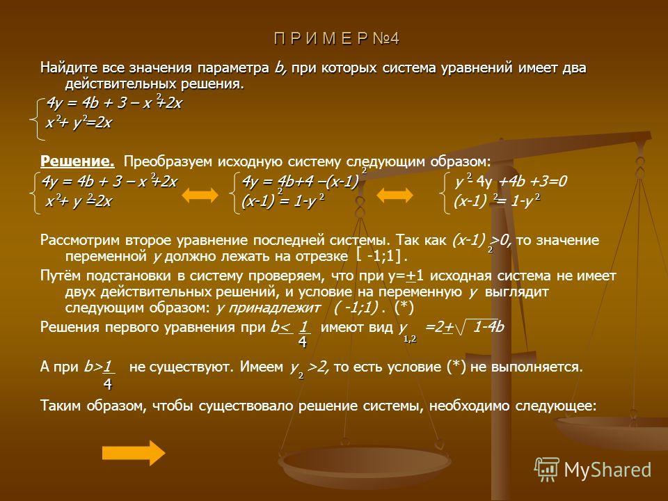 П Р И М Е Р 4 П Р И М Е Р 4 Найдите все значения параметра b, при которых система уравнений имеет два действительных решения. 4y = 4b + 3 – x +2x 4y = 4b + 3 – x +2x x + y =2x x + y =2x Решение. Преобразуем исходную систему следующим образом: 4y = 4b