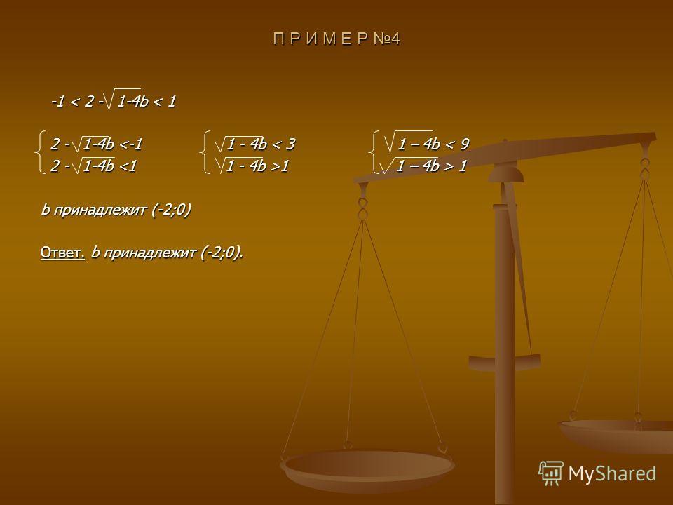 П Р И М Е Р 4 -1 < 2 - 1-4b < 1 -1 < 2 - 1-4b < 1 2 - 1-4b  1 b принадлежит (-2;0) Ответ. b принадлежит (-2;0).
