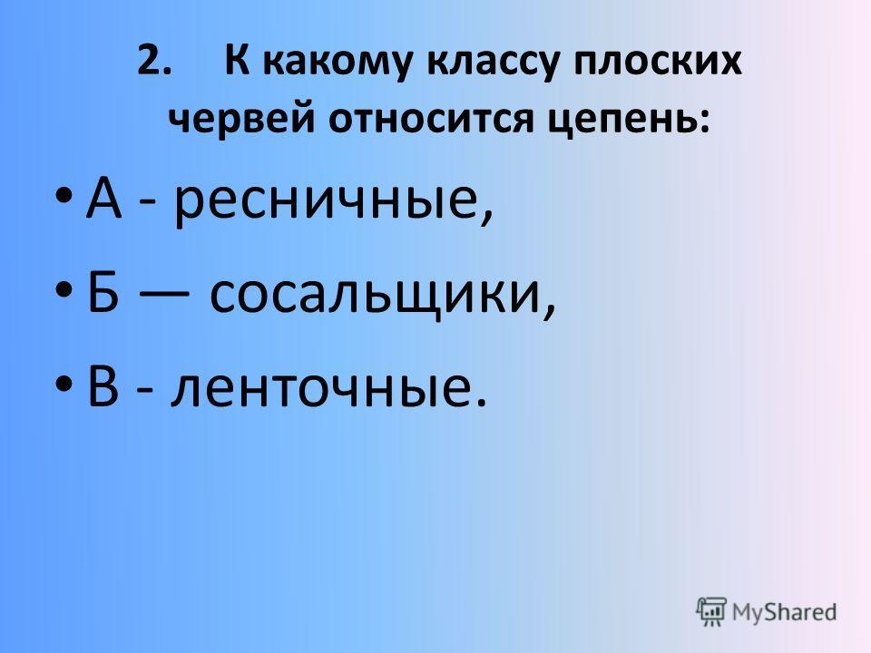 2.К какому классу плоских червей относится цепень: А - ресничные, Б сосальщики, В - ленточные.