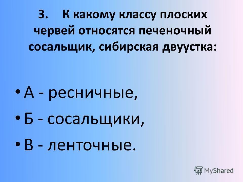 3.К какому классу плоских червей относятся печеночный сосальщик, сибирская двуустка: А - ресничные, Б - сосальщики, В - ленточные.
