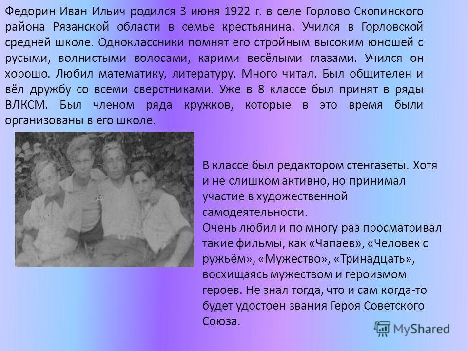 Федорин Иван Ильич родился 3 июня 1922 г. в селе Горлово Скопинского района Рязанской области в семье крестьянина. Учился в Горловской средней школе. Одноклассники помнят его стройным высоким юношей с русыми, волнистыми волосами, карими весёлыми глаз