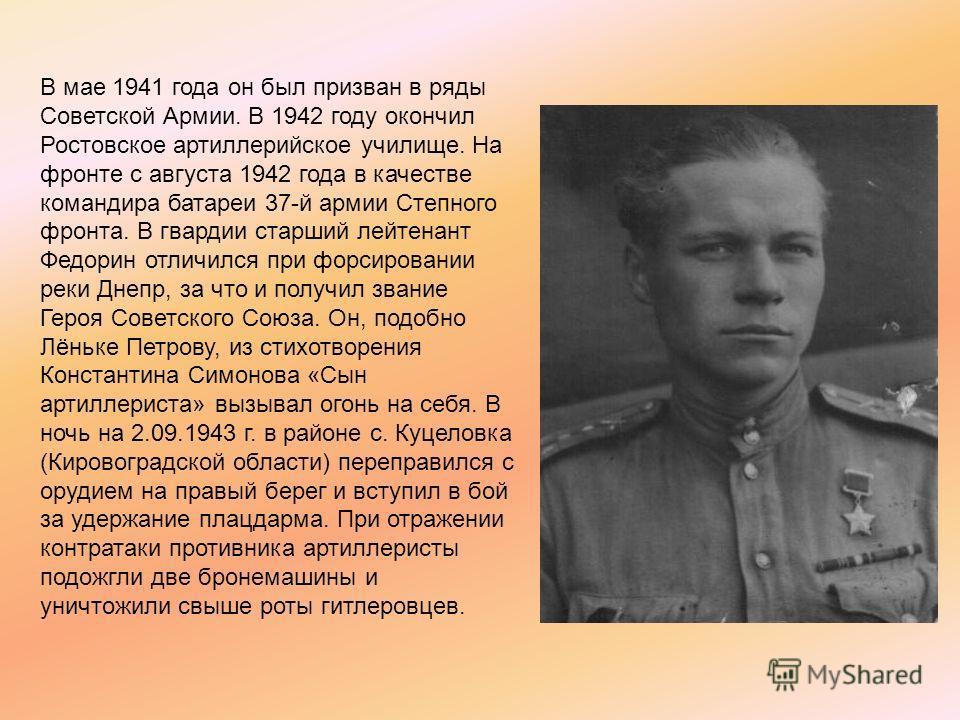 В мае 1941 года он был призван в ряды Советской Армии. В 1942 году окончил Ростовское артиллерийское училище. На фронте с августа 1942 года в качестве командира батареи 37-й армии Степного фронта. В гвардии старший лейтенант Федорин отличился при фор