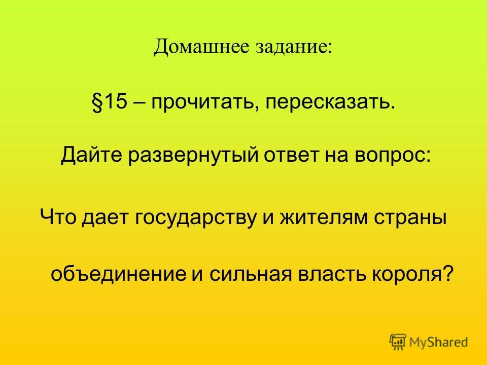 Домашнее задание: §15 – прочитать, пересказать. Дайте развернутый ответ на вопрос: Что дает государству и жителям страны объединение и сильная власть короля?