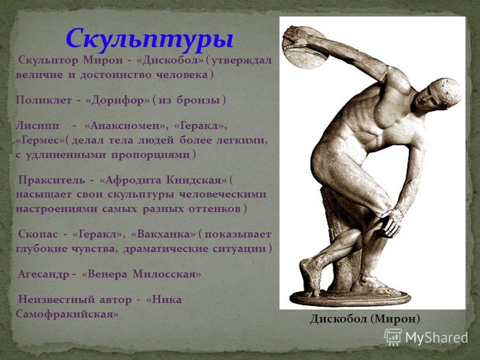 Скульптор Мирон - «Дискобол» ( утверждал величие и достоинство человека ) Поликлет - «Дорифор» ( из бронзы ) Лисипп - «Анаксиомен», «Геракл», «Гермес»( делал тела людей более легкими, с удлиненными пропорциями ) Пракситель - «Афродита Книдская» ( нас