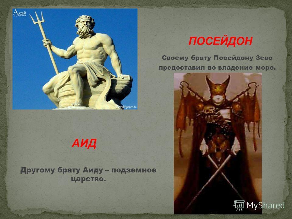 Своему брату Посейдону Зевс предоставил во владение море. АИД Другому брату Аиду – подземное царство.