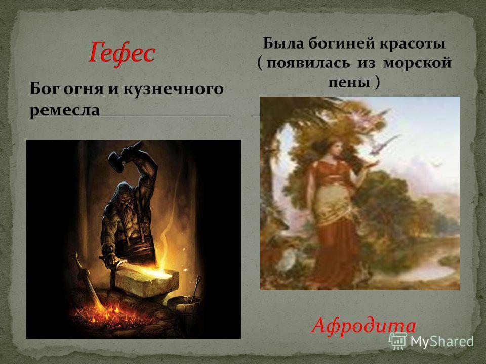 Бог огня и кузнечного ремесла Была богиней красоты ( появилась из морской пены ) Афродита