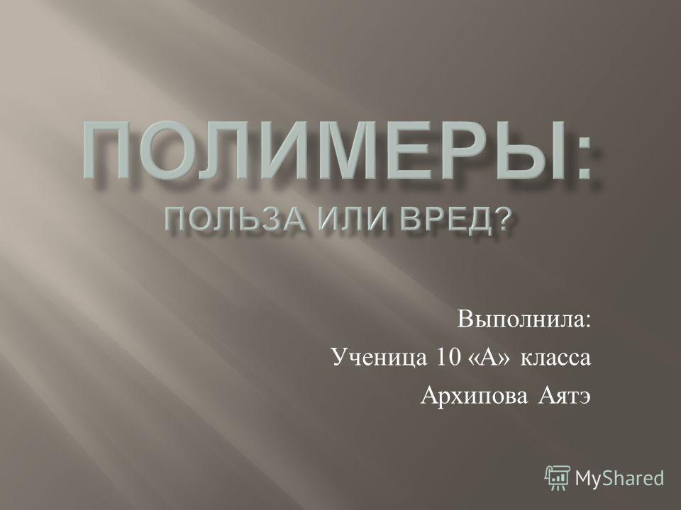 Выполнила : Ученица 10 « А » класса Архипова Аятэ