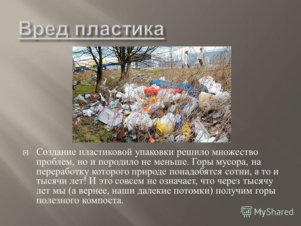 Создание пластиковой упаковки решило множество проблем, но и породило не меньше. Горы мусора, на переработку которого природе понадобятся сотни, а то и тысячи лет ! И это совсем не означает, что через тысячу лет мы ( а вернее, наши далекие потомки )
