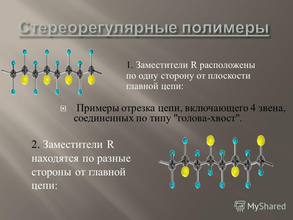 Примеры отрезка цепи, включающего 4 звена, соединенных по типу  голова - хвост . 1. Заместители R расположены по одну сторону от плоскости главной цепи : 2. Заместители R находятся по разные стороны от главной цепи :