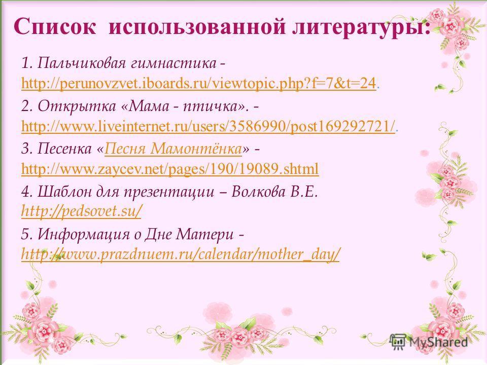 Список использованной литературы: 1. Пальчиковая гимнастика - http://perunovzvet.iboards.ru/viewtopic.php?f=7&t=24. http://perunovzvet.iboards.ru/viewtopic.php?f=7&t=24 2. Открытка «Мама - птичка». - http://www.liveinternet.ru/users/3586990/post16929