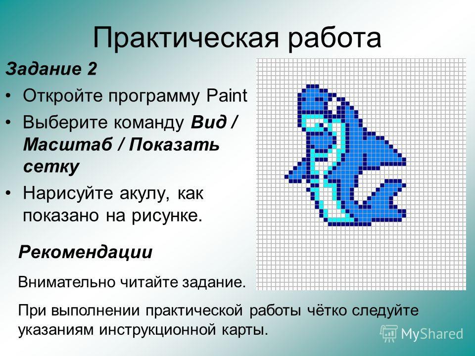 Практическая работа Задание 2 Откройте программу Paint Выберите команду Вид / Масштаб / Показать сетку Нарисуйте акулу, как показано на рисунке. Рекомендации Внимательно читайте задание. При выполнении практической работы чётко следуйте указаниям инс