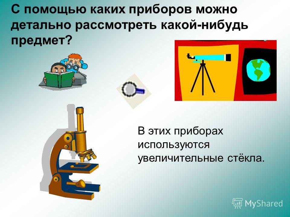 С помощью каких приборов можно детально рассмотреть какой-нибудь предмет? В этих приборах используются увеличительные стёкла.