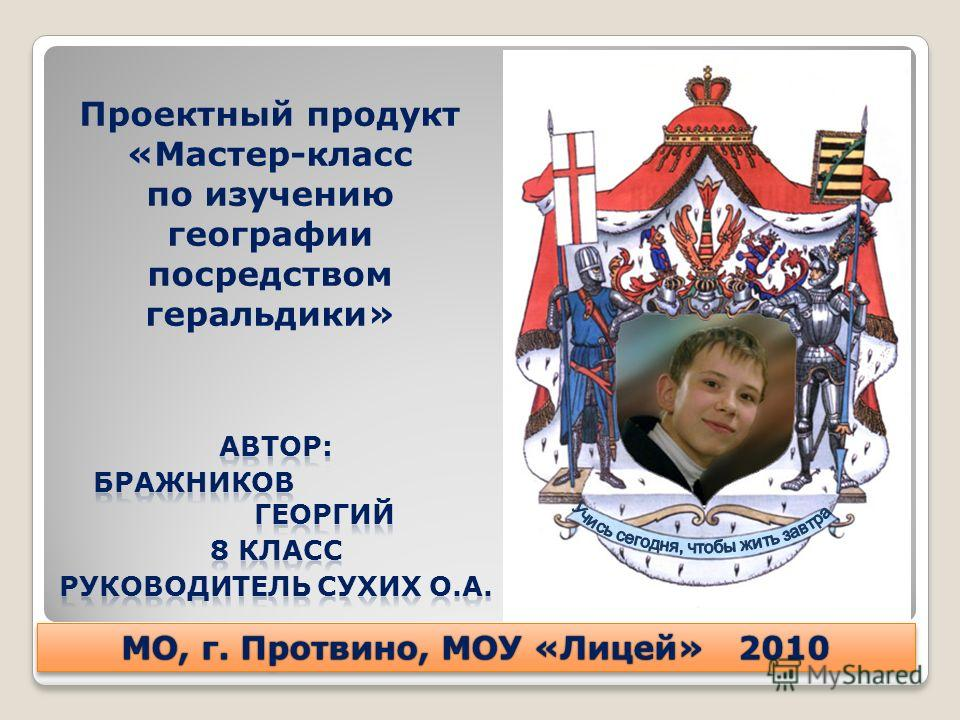 Проектный продукт «Мастер-класс по изучению географии посредством геральдики» МО, г. Протвино, МОУ «Лицей» 2010МО, г. Протвино, МОУ «Лицей» 2010
