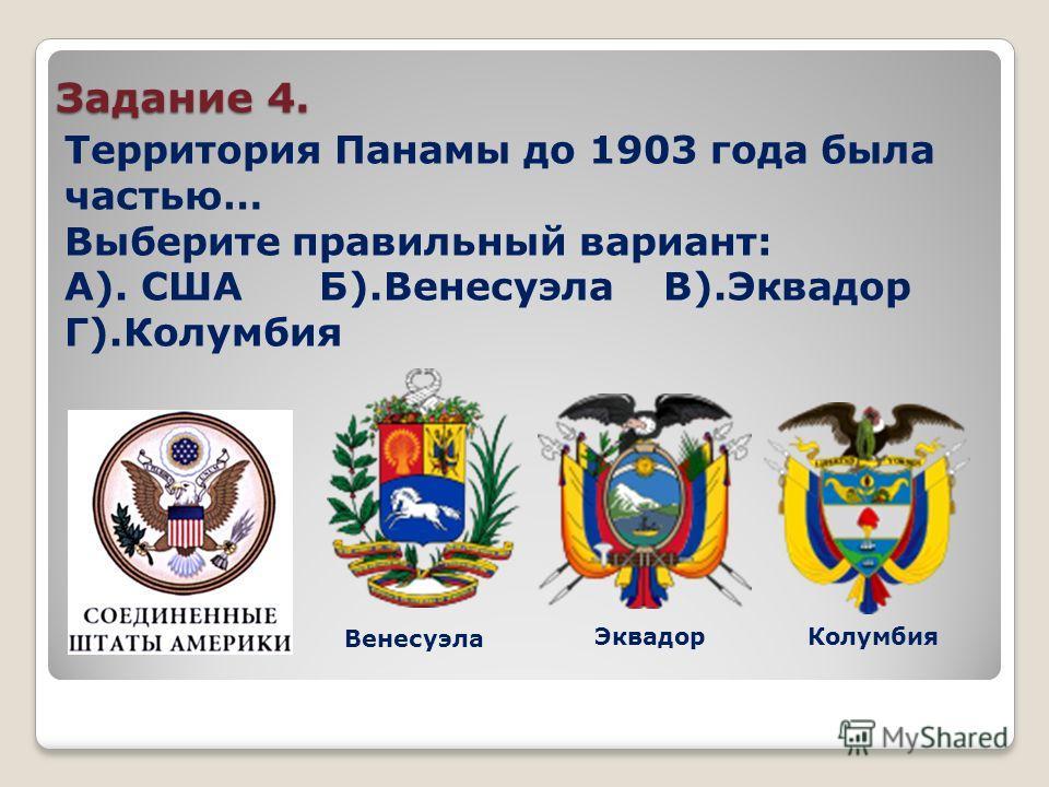 Задание 4. Территория Панамы до 1903 года была частью… Выберите правильный вариант: А). США Б).Венесуэла В).Эквадор Г).Колумбия Венесуэла ЭквадорКолумбия