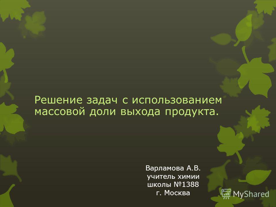 Решение задач с использованием массовой доли выхода продукта. Варламова А.В. учитель химии школы 1388 г. Москва