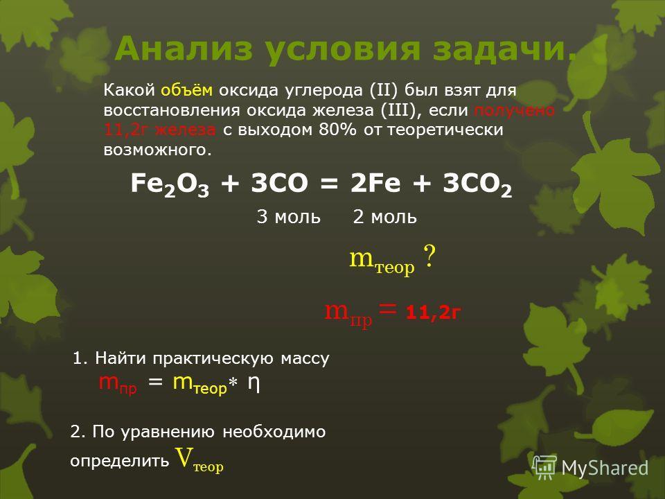 Анализ условия задачи. Какой объём оксида углерода (II) был взят для восстановления оксида железа (III), если получено 11,2г железа с выходом 80% от теоретически возможного. Fe 2 O 3 + 3CO = 2Fe + 3CO 2 3 моль 2 моль m теор ? m пр = 11,2г 1. Найти пр