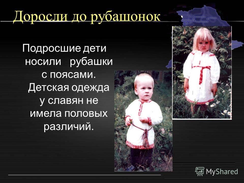 Доросли до рубашонок Подросшие дети носили рубашки с поясами. Детская одежда у славян не имела половых различий.