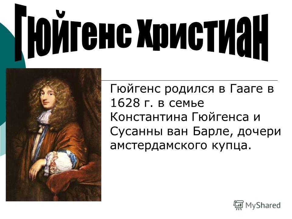 Гюйгенс родился в Гааге в 1628 г. в семье Константина Гюйгенса и Сусанны ван Барле, дочери амстердамского купца.