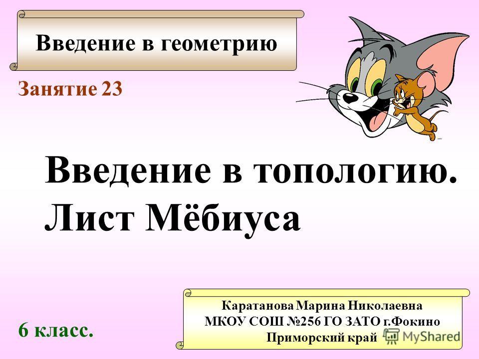 Введение в геометрию Каратанова Марина Николаевна МКОУ СОШ 256 ГО ЗАТО г.Фокино Приморский край Занятие 23 Введение в топологию. Лист Мёбиуса 6 класс.