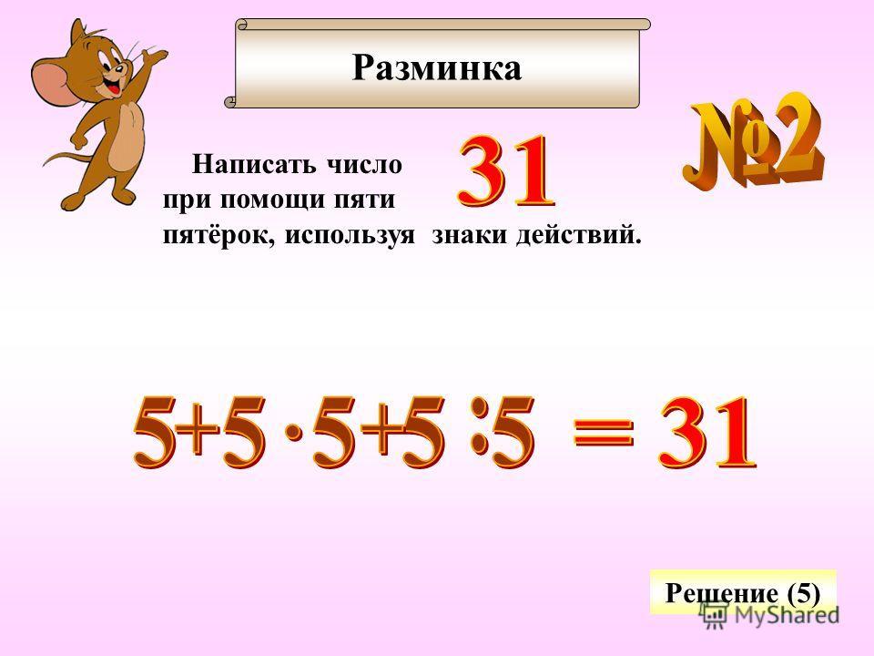Разминка Написать число при помощи пяти пятёрок, используя знаки действий. Решение (5)