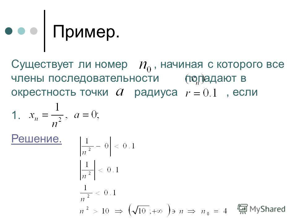 Пример. Существует ли номер, начиная с которого все члены последовательности попадают в окрестность точки радиуса, если 1. Решение.